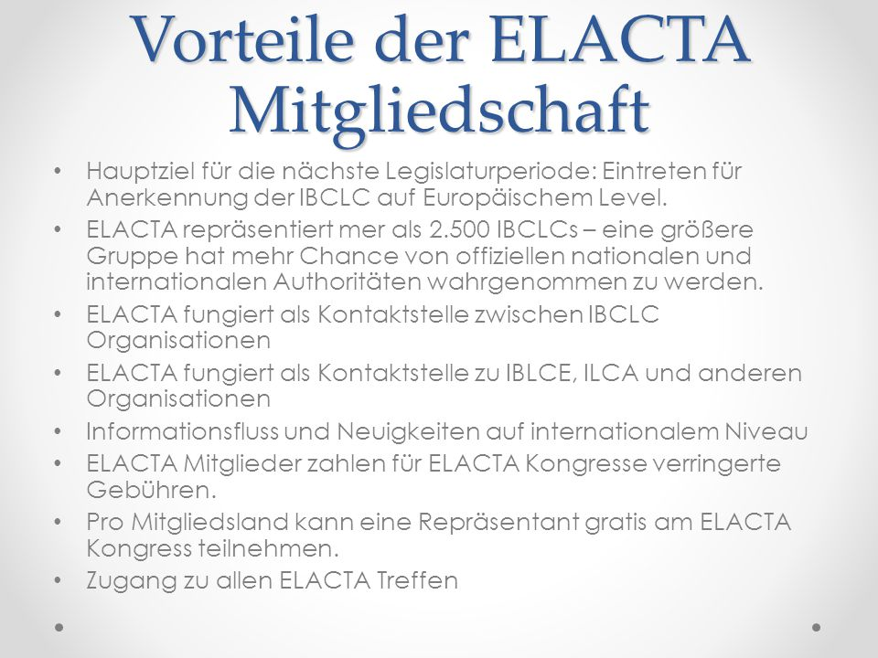 Vorteile der ELACTA Mitgliedschaft Hauptziel für die nächste Legislaturperiode: Eintreten für Anerkennung der IBCLC auf Europäischem Level. ELACTA rep