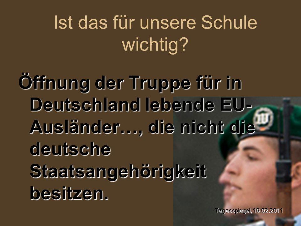 Öffnung der Truppe für in Deutschland lebende EU- Ausländer…, die nicht die deutsche Staatsangehörigkeit besitzen. Tagesspiegel, 16.02.2011 Ist das fü