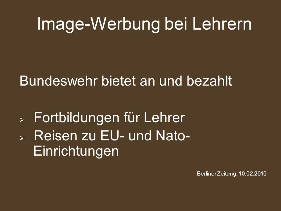 Bundeswehr bietet an und bezahlt  Fortbildungen für Lehrer  Reisen zu EU- und Nato- Einrichtungen Berliner Zeitung, 10.02.2010 Image-Werbung bei Leh