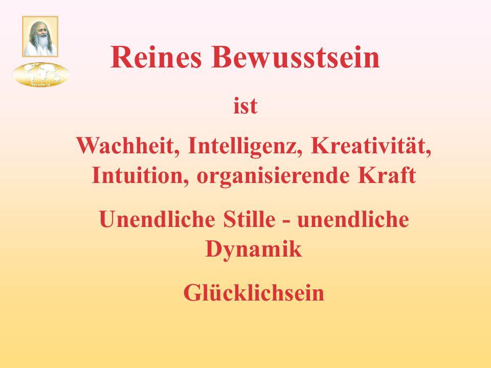 Reines Bewusstsein ist Wachheit, Intelligenz, Kreativität, Intuition, organisierende Kraft Unendliche Stille - unendliche Dynamik Glücklichsein