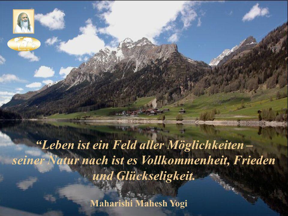 """""""Leben ist ein Feld aller Möglichkeiten – seiner Natur nach ist es Vollkommenheit, Frieden und Glückseligkeit. Maharishi Mahesh Yogi"""