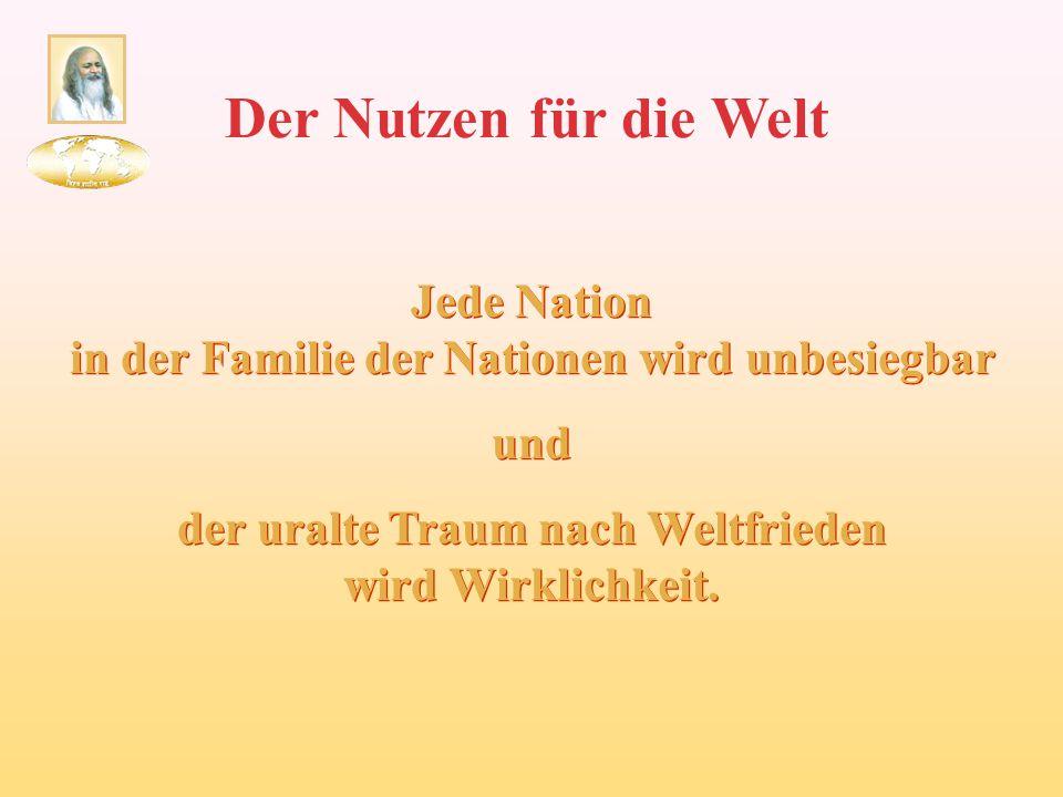 Der Nutzen für die Welt Jede Nation in der Familie der Nationen wird unbesiegbar und der uralte Traum nach Weltfrieden wird Wirklichkeit. Jede Nation
