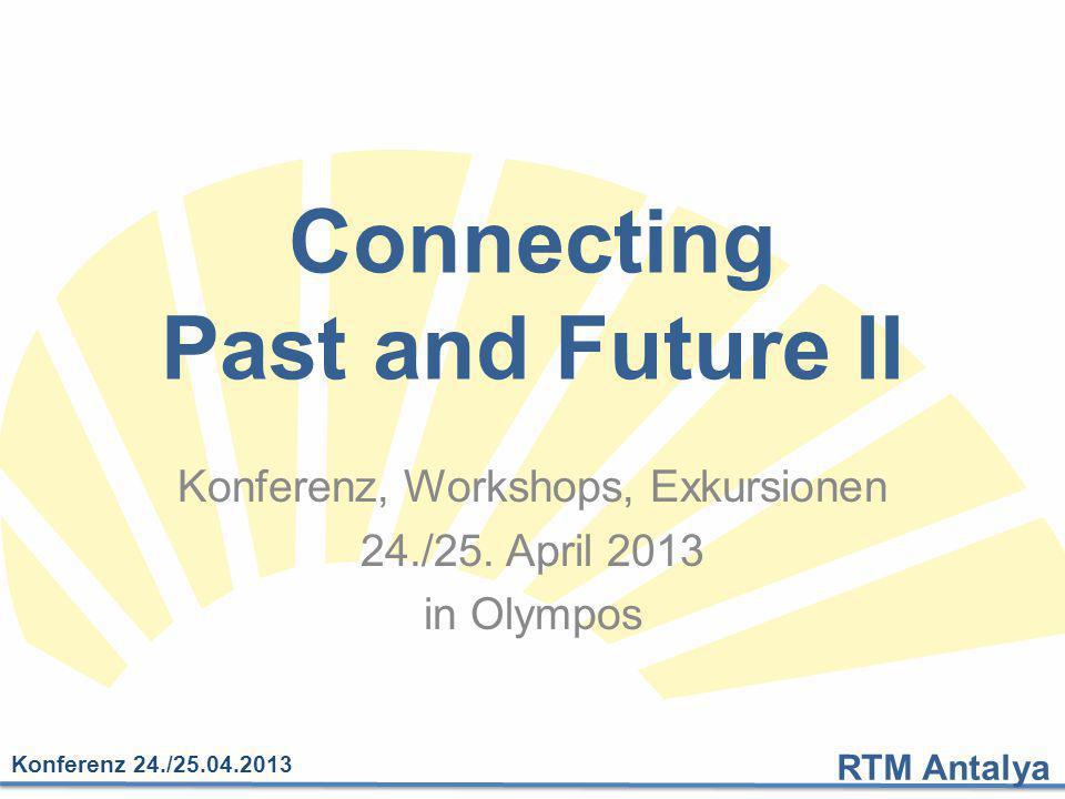 RTM Antalya Konferenz 24./25.04.2013 Connecting Past and Future II Konferenz, Workshops, Exkursionen 24./25. April 2013 in Olympos