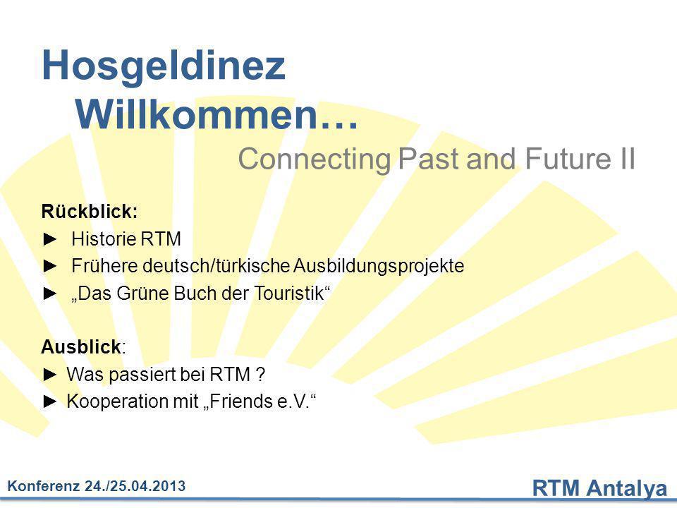 RTM Antalya Konferenz 24./25.04.2013 Hosgeldinez Willkommen… Connecting Past and Future II Rückblick: ► Historie RTM ► Frühere deutsch/türkische Ausbi