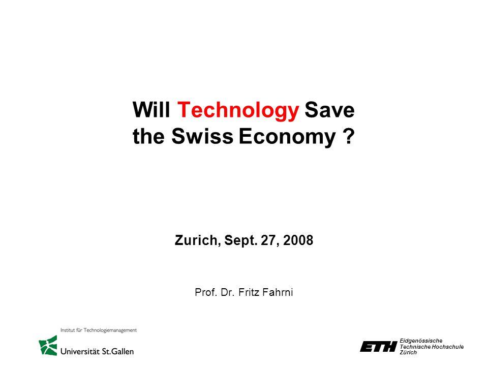 Eidgenössische Technische Hochschule Zürich Will Technology Save the Swiss Economy ? Zurich, Sept. 27, 2008 Prof. Dr. Fritz Fahrni