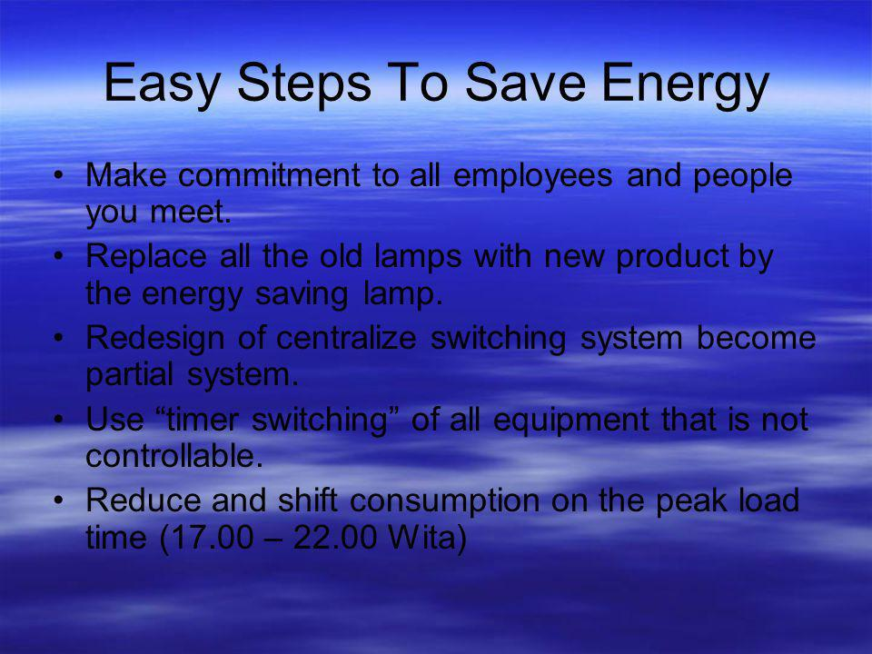 Easy Steps To Save Energy Make commitment to all employees and people you meet. Replace all the old lamps with new product by the energy saving lamp.
