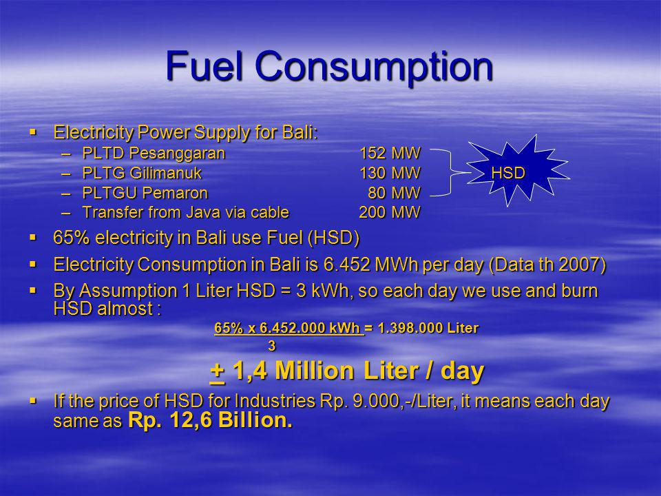 Fuel Consumption  Electricity Power Supply for Bali: –PLTD Pesanggaran 152 MW –PLTG Gilimanuk130 MWHSD –PLTGU Pemaron 80 MW –Transfer from Java via cable200 MW  65% electricity in Bali use Fuel (HSD)  Electricity Consumption in Bali is 6.452 MWh per day (Data th 2007)  By Assumption 1 Liter HSD = 3 kWh, so each day we use and burn HSD almost : 65% x 6.452.000 kWh = 1.398.000 Liter 3 + 1,4 Million Liter / day  If the price of HSD for Industries Rp.