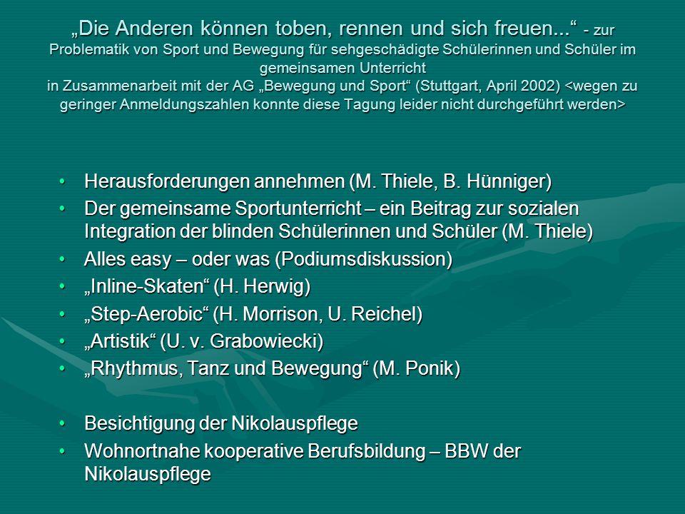 """""""Die Anderen können toben, rennen und sich freuen... - zur Problematik von Sport und Bewegung für sehgeschädigte Schülerinnen und Schüler im gemeinsamen Unterricht in Zusammenarbeit mit der AG """"Bewegung und Sport (Stuttgart, April 2002) """"Die Anderen können toben, rennen und sich freuen... - zur Problematik von Sport und Bewegung für sehgeschädigte Schülerinnen und Schüler im gemeinsamen Unterricht in Zusammenarbeit mit der AG """"Bewegung und Sport (Stuttgart, April 2002) Herausforderungen annehmen (M."""