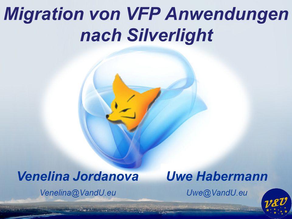 Migration von VFP Anwendungen nach Silverlight Uwe Habermann Uwe@VandU.eu Venelina Jordanova Venelina@VandU.eu