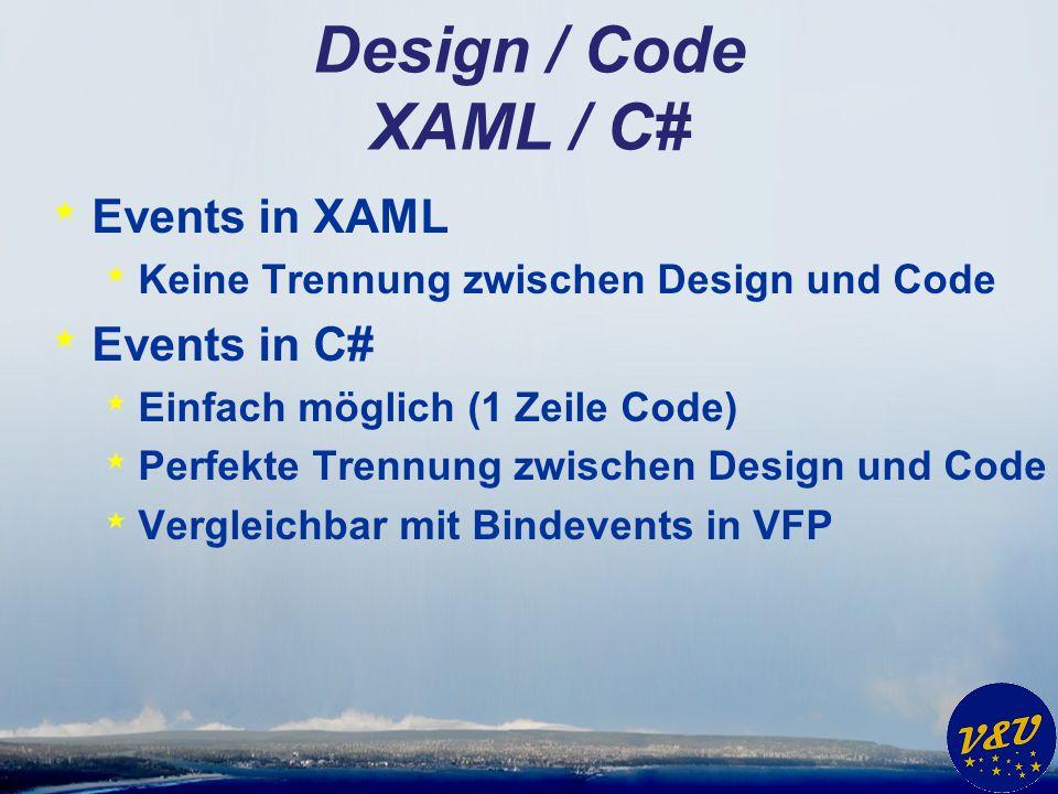 Design / Code XAML / C# * Events in XAML * Keine Trennung zwischen Design und Code * Events in C# * Einfach möglich (1 Zeile Code) * Perfekte Trennung zwischen Design und Code * Vergleichbar mit Bindevents in VFP