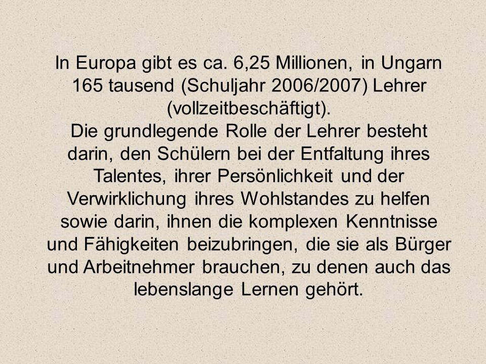 In Europa gibt es ca. 6,25 Millionen, in Ungarn 165 tausend (Schuljahr 2006/2007) Lehrer (vollzeitbeschäftigt). Die grundlegende Rolle der Lehrer best