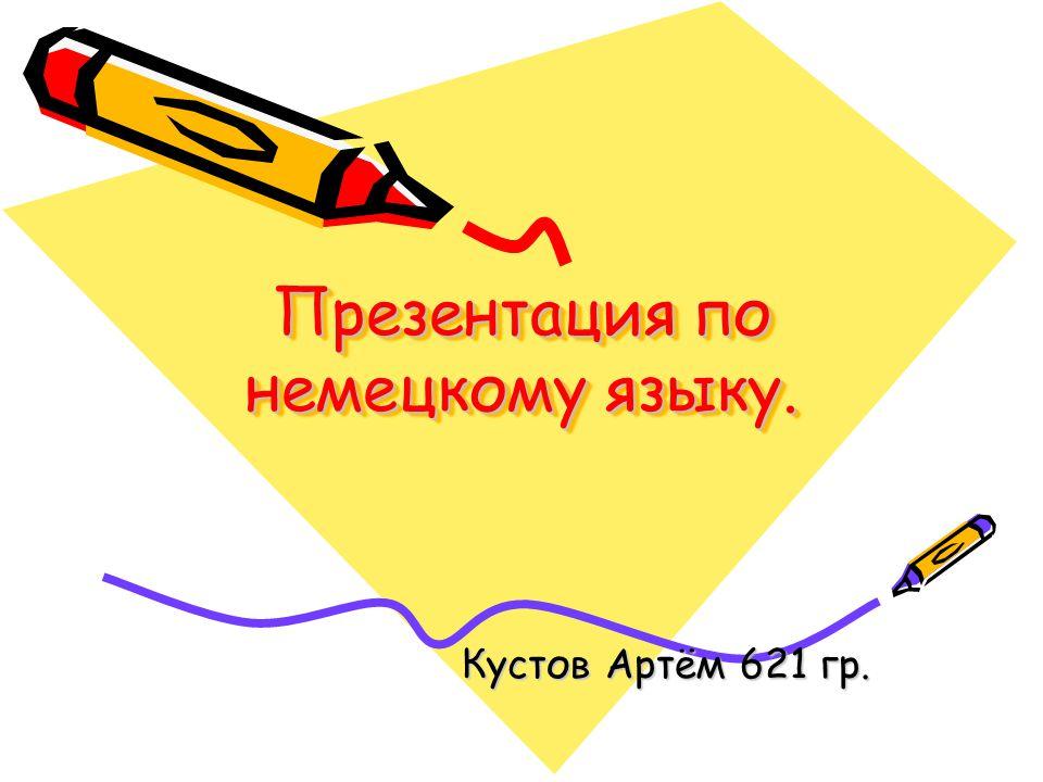 Презентация по немецкому языку. Кустов Артём 621 гр.