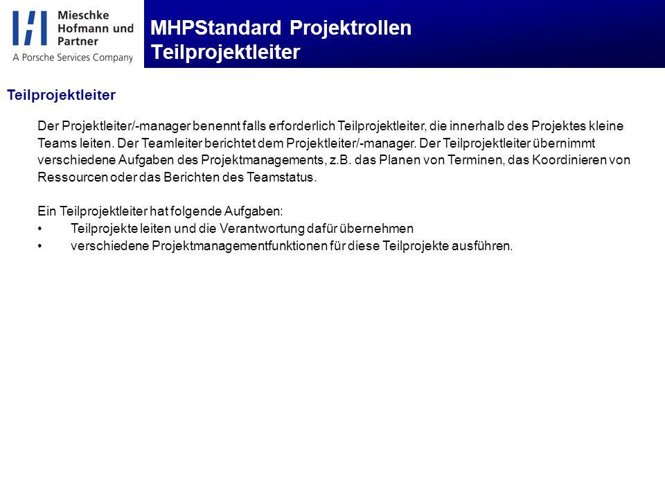 MHPStandard Projektrollen Teilprojektleiter Der Projektleiter/-manager benennt falls erforderlich Teilprojektleiter, die innerhalb des Projektes kleine Teams leiten.