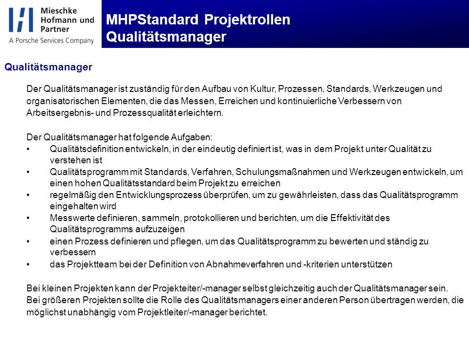 MHPStandard Projektrollen Qualitätsmanager Der Qualitätsmanager ist zuständig für den Aufbau von Kultur, Prozessen, Standards, Werkzeugen und organisatorischen Elementen, die das Messen, Erreichen und kontinuierliche Verbessern von Arbeitsergebnis- und Prozessqualität erleichtern.