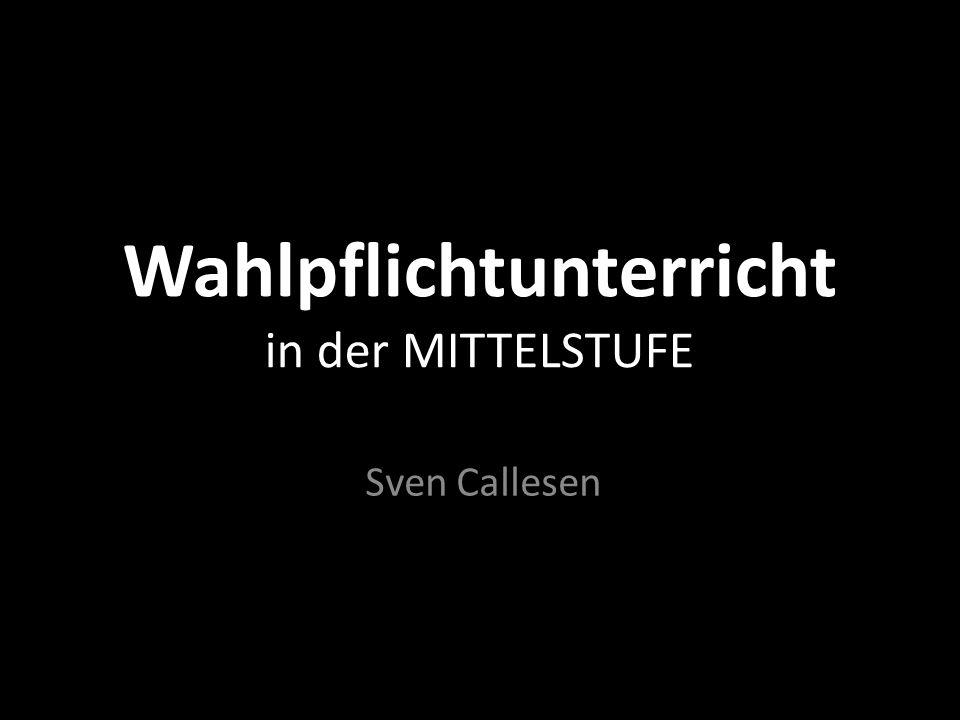 Wahlpflichtunterricht in der MITTELSTUFE Sven Callesen