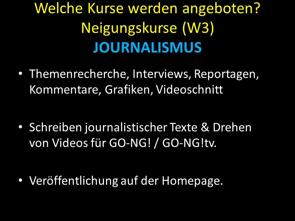 Welche Kurse werden angeboten? Neigungskurse (W3) JOURNALISMUS Themenrecherche, Interviews, Reportagen, Kommentare, Grafiken, Videoschnitt Schreiben j