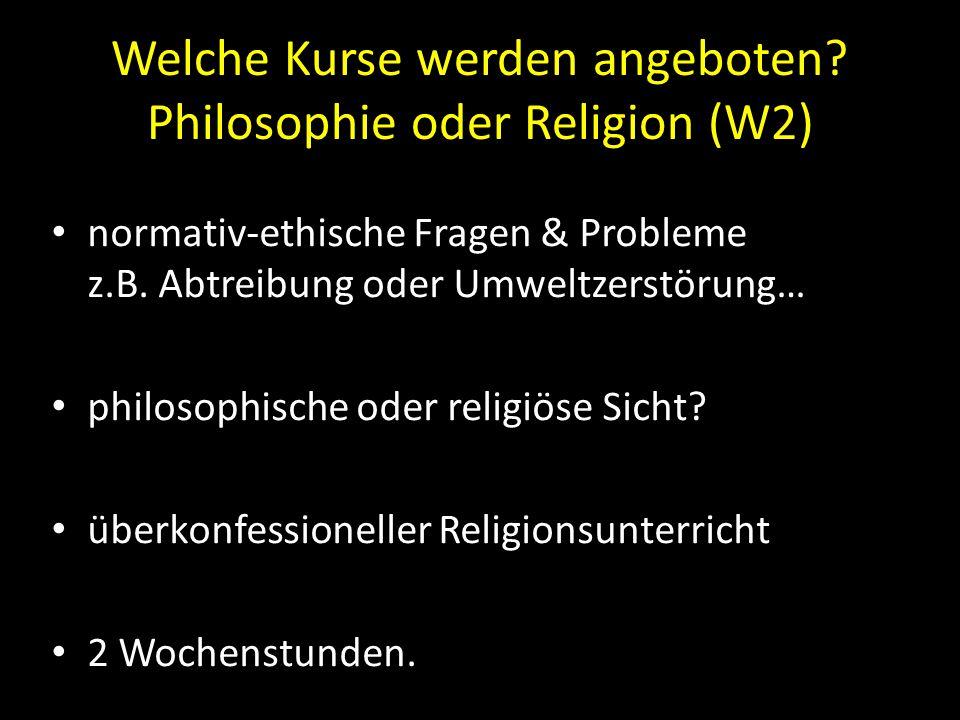Welche Kurse werden angeboten? Philosophie oder Religion (W2) normativ-ethische Fragen & Probleme z.B. Abtreibung oder Umweltzerstörung… philosophisch