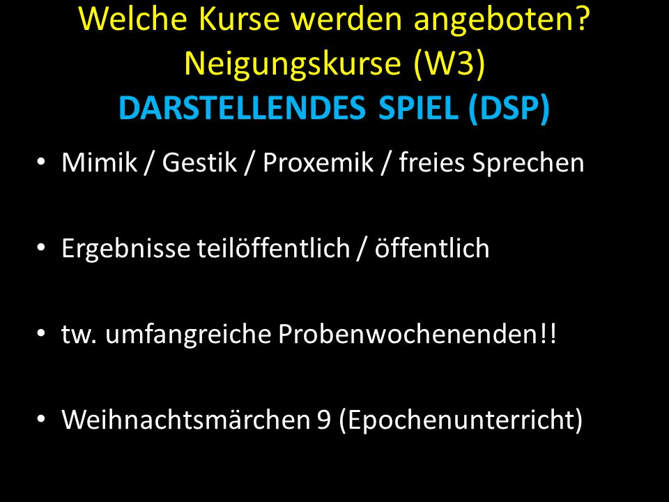 Welche Kurse werden angeboten? Neigungskurse (W3) DARSTELLENDES SPIEL (DSP) Mimik / Gestik / Proxemik / freies Sprechen Ergebnisse teilöffentlich / öf