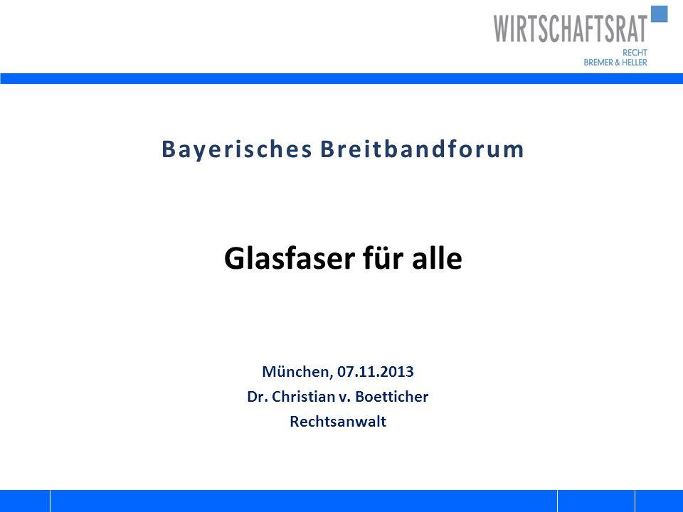 Bayerisches Breitbandforum Glasfaser für alle München, 07.11.2013 Dr. Christian v. Boetticher Rechtsanwalt
