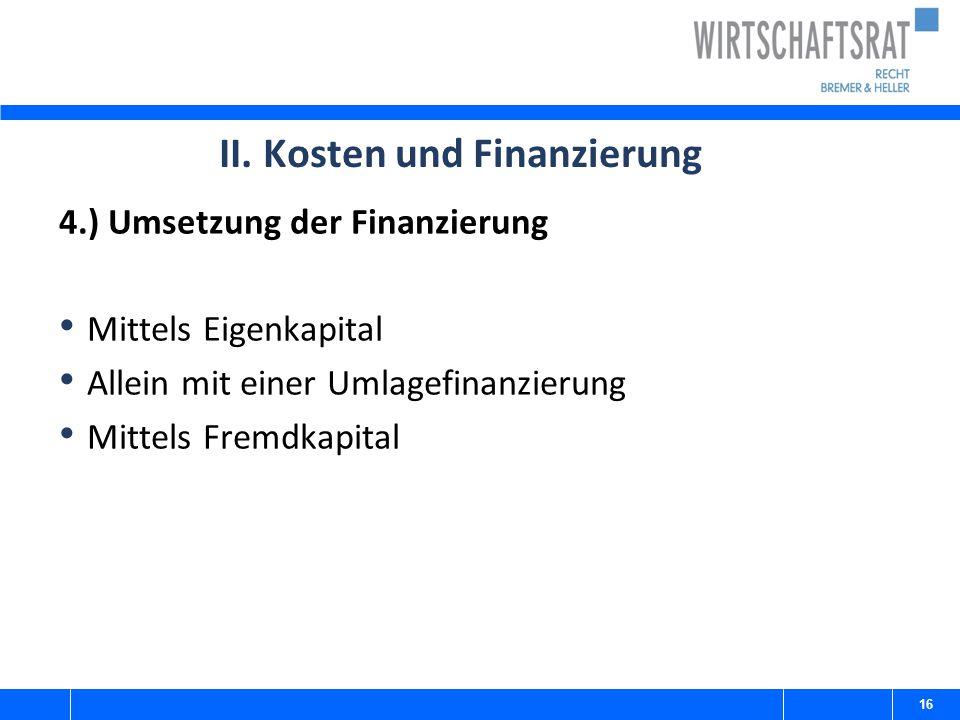 II. Kosten und Finanzierung 4.) Umsetzung der Finanzierung Mittels Eigenkapital Allein mit einer Umlagefinanzierung Mittels Fremdkapital 16