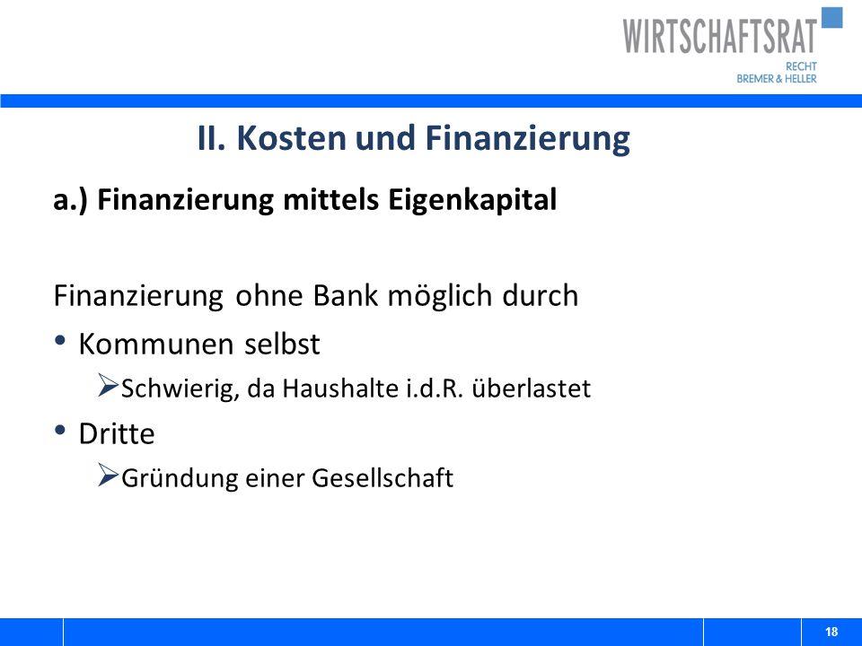 II. Kosten und Finanzierung a.) Finanzierung mittels Eigenkapital Finanzierung ohne Bank möglich durch Kommunen selbst  Schwierig, da Haushalte i.d.R