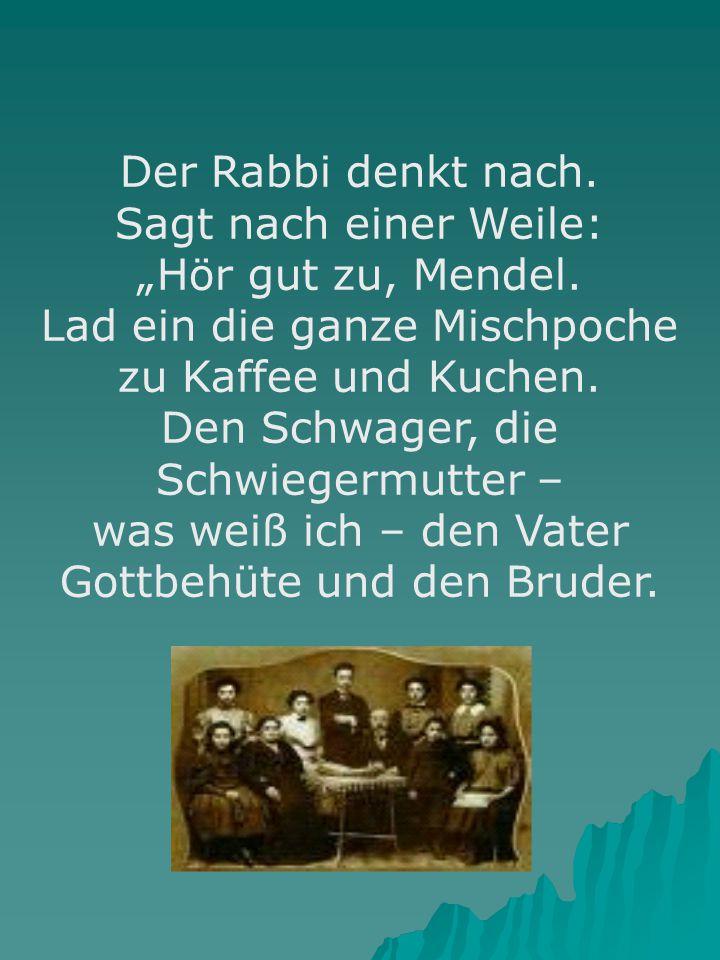 """Der Rabbi denkt nach. Sagt nach einer Weile: """"Hör gut zu, Mendel. Lad ein die ganze Mischpoche zu Kaffee und Kuchen. Den Schwager, die Schwiegermutter"""