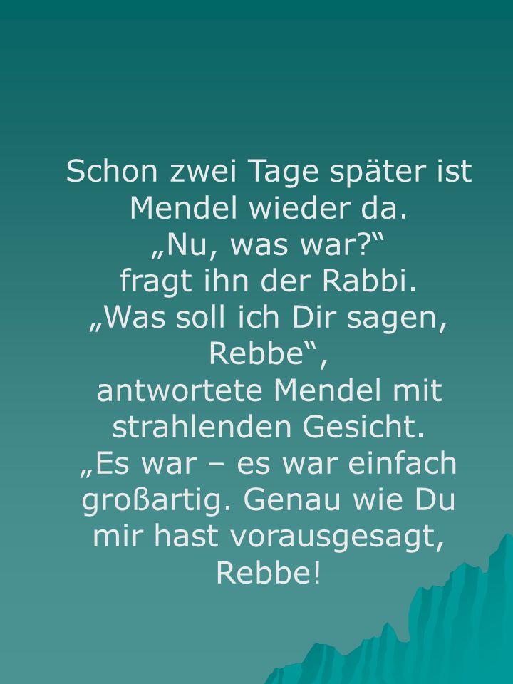 """Schon zwei Tage später ist Mendel wieder da. """"Nu, was war?"""" fragt ihn der Rabbi. """"Was soll ich Dir sagen, Rebbe"""", antwortete Mendel mit strahlenden Ge"""