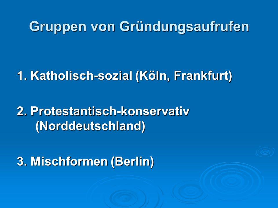 Gruppen von Gründungsaufrufen 1. Katholisch-sozial (Köln, Frankfurt) 2. Protestantisch-konservativ (Norddeutschland) 3. Mischformen (Berlin)