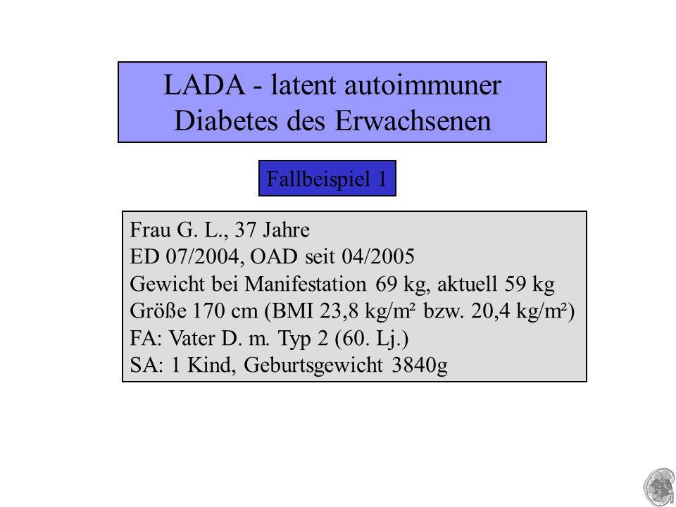 LADA - latent autoimmuner Diabetes des Erwachsenen Fallbeispiel 1 Frau G. L., 37 Jahre ED 07/2004, OAD seit 04/2005 Gewicht bei Manifestation 69 kg, a