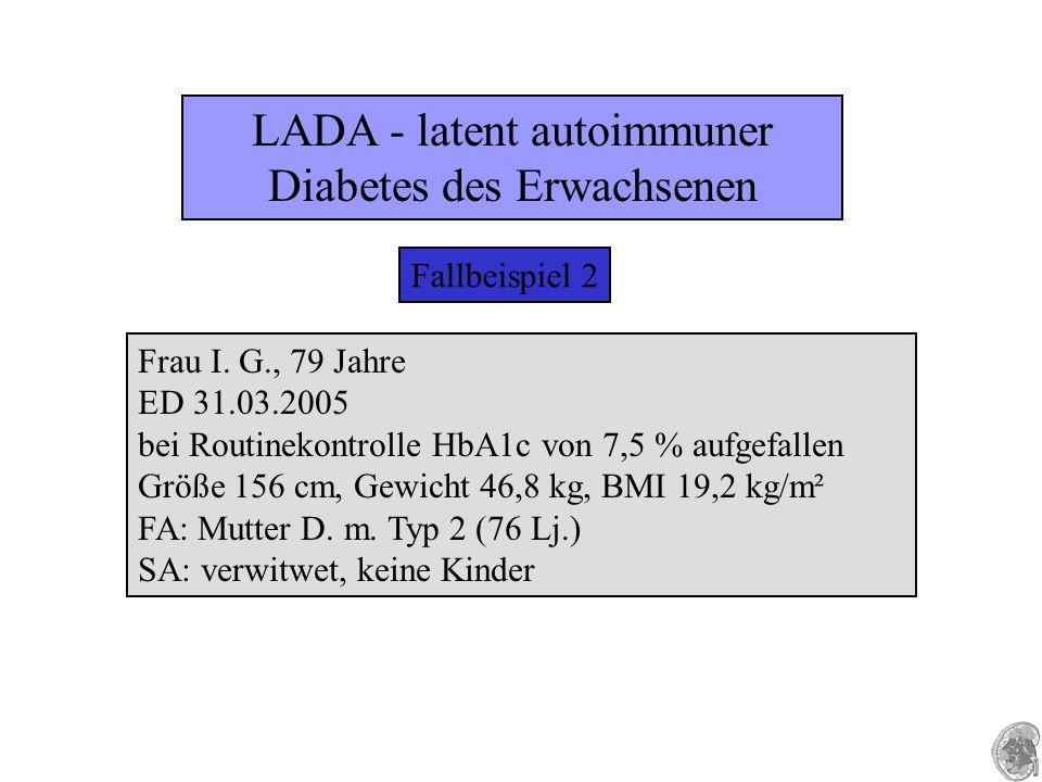 LADA - latent autoimmuner Diabetes des Erwachsenen Fallbeispiel 2 Frau I. G., 79 Jahre ED 31.03.2005 bei Routinekontrolle HbA1c von 7,5 % aufgefallen
