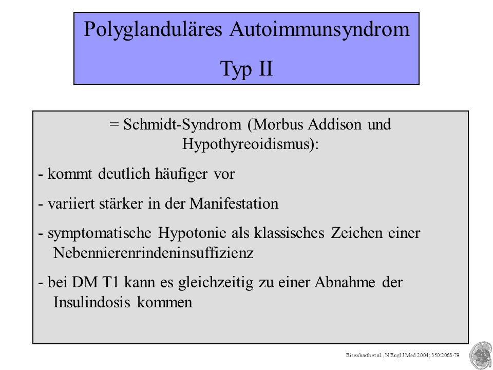 Polyglanduläres Autoimmunsyndrom Typ II = Schmidt-Syndrom (Morbus Addison und Hypothyreoidismus): - kommt deutlich häufiger vor - variiert stärker in