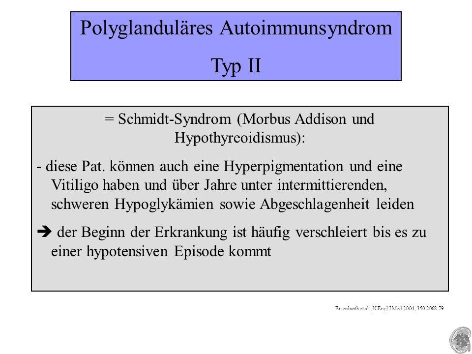 Polyglanduläres Autoimmunsyndrom Typ II = Schmidt-Syndrom (Morbus Addison und Hypothyreoidismus): - diese Pat. können auch eine Hyperpigmentation und