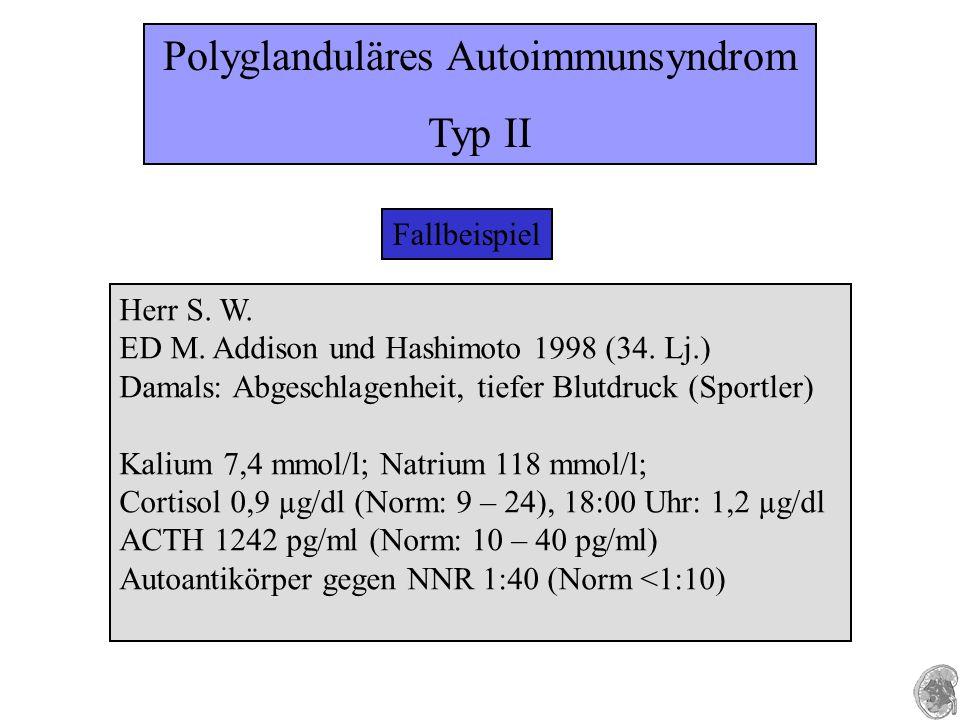 Fallbeispiel Herr S. W. ED M. Addison und Hashimoto 1998 (34. Lj.) Damals: Abgeschlagenheit, tiefer Blutdruck (Sportler) Kalium 7,4 mmol/l; Natrium 11