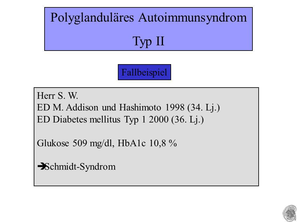 Fallbeispiel Herr S. W. ED M. Addison und Hashimoto 1998 (34. Lj.) ED Diabetes mellitus Typ 1 2000 (36. Lj.) Glukose 509 mg/dl, HbA1c 10,8 % è Schmidt
