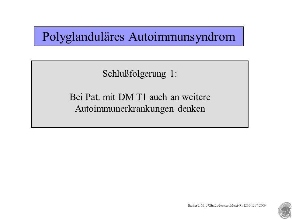 Polyglanduläres Autoimmunsyndrom Schlußfolgerung 1: Bei Pat. mit DM T1 auch an weitere Autoimmunerkrankungen denken Barker J. M., J Clin Endocrinol Me