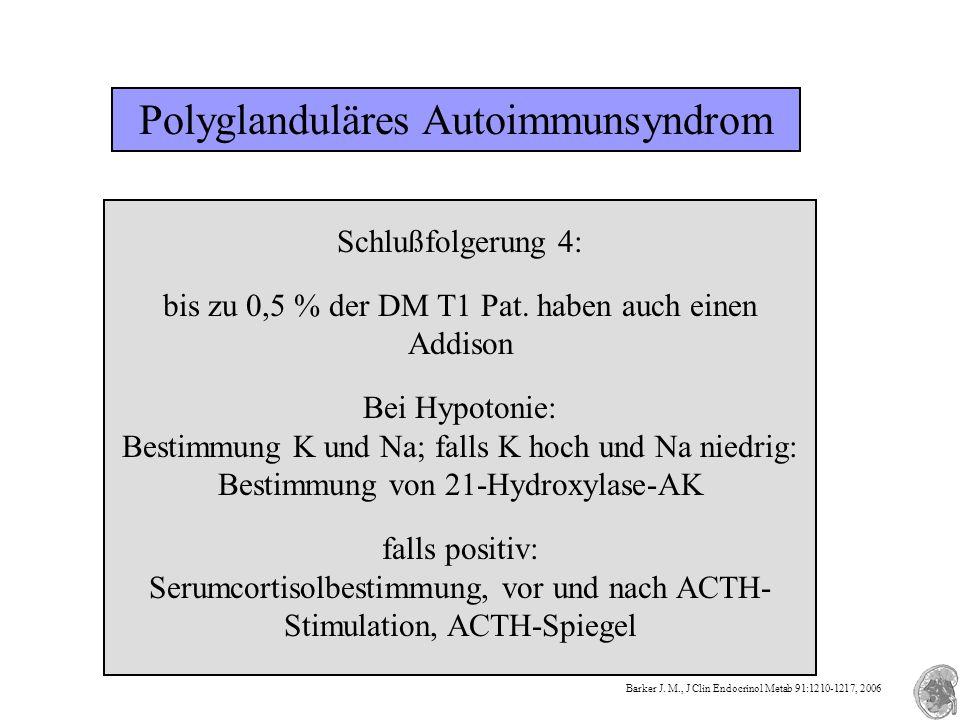 Polyglanduläres Autoimmunsyndrom Schlußfolgerung 4: bis zu 0,5 % der DM T1 Pat. haben auch einen Addison Bei Hypotonie: Bestimmung K und Na; falls K h