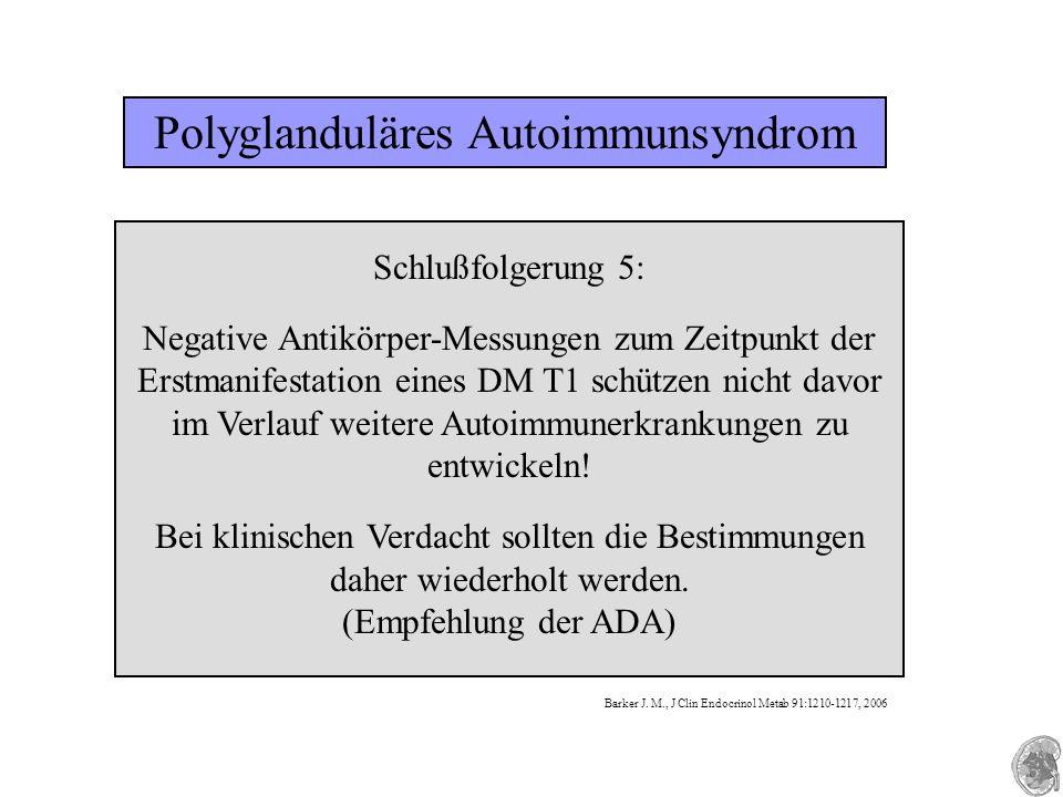 Polyglanduläres Autoimmunsyndrom Schlußfolgerung 5: Negative Antikörper-Messungen zum Zeitpunkt der Erstmanifestation eines DM T1 schützen nicht davor