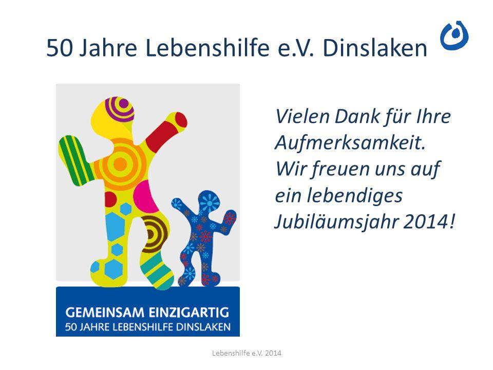 50 Jahre Lebenshilfe e.V. Dinslaken Lebenshilfe e.V. 2014 Vielen Dank für Ihre Aufmerksamkeit. Wir freuen uns auf ein lebendiges Jubiläumsjahr 2014!