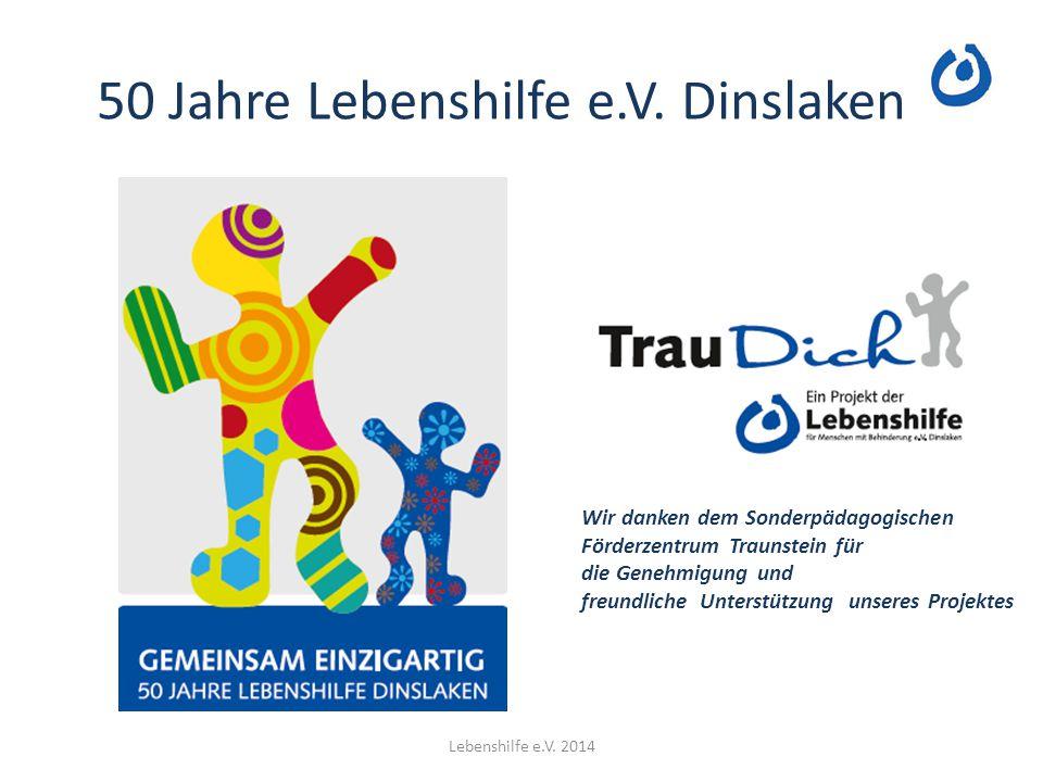 50 Jahre Lebenshilfe e.V. Dinslaken Lebenshilfe e.V. 2014 Wir danken dem Sonderpädagogischen Förderzentrum Traunstein für die Genehmigung und freundli