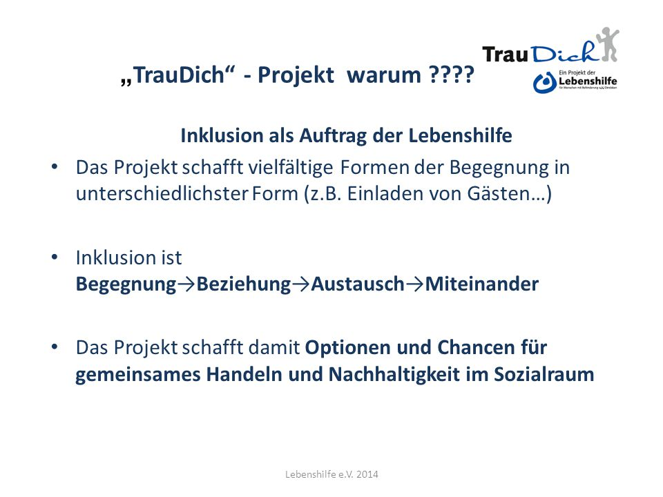 """"""" TrauDich"""" - Projekt warum ???? Inklusion als Auftrag der Lebenshilfe Das Projekt schafft vielfältige Formen der Begegnung in unterschiedlichster For"""