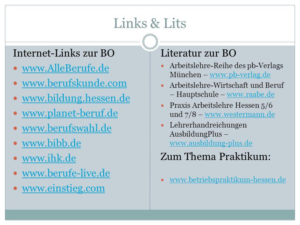 Links & Lits Internet-Links zur BO www.AlleBerufe.de www.berufskunde.com www.bildung.hessen.de www.planet-beruf.de www.berufswahl.de www.bibb.de www.ihk.de www.berufe-live.de www.einstieg.com Literatur zur BO Arbeitslehre-Reihe des pb-Verlags München – www.pb-verlag.dewww.pb-verlag.de Arbeitslehre-Wirtschaft und Beruf – Hauptschule – www.raabe.dewww.raabe.de Praxis Arbeitslehre Hessen 5/6 und 7/8 – www.westermann.dewww.westermann.de Lehrerhandreichungen AusbildungPlus – www.ausbildung-plus.de www.ausbildung-plus.de Zum Thema Praktikum: www.betriebspraktikum-hessen.de