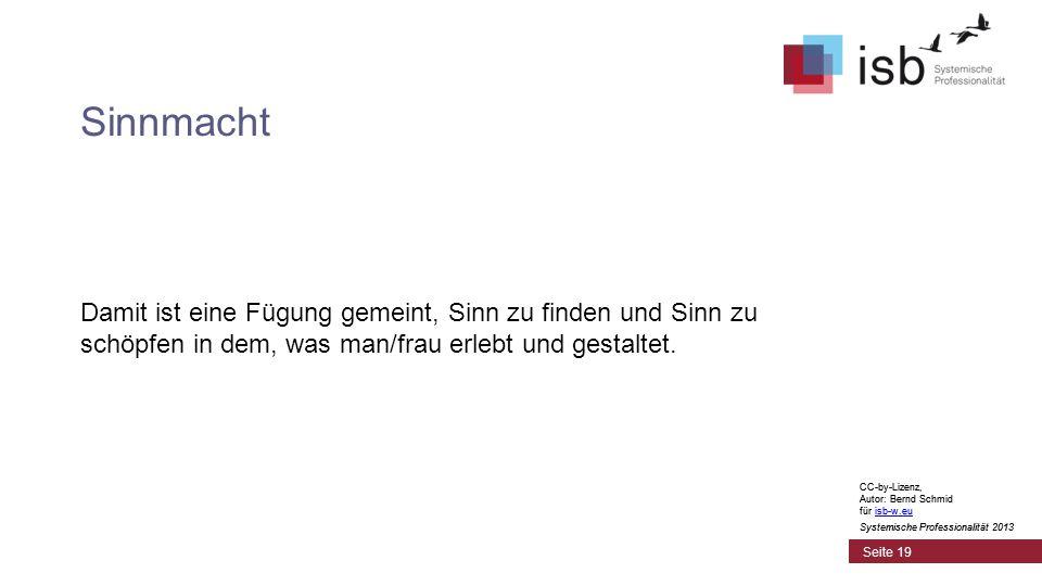 CC-by-Lizenz, Autor: Bernd Schmid für isb-w.euisb-w.eu Systemische Professionalität 2013 Seite 19 Sinnmacht Damit ist eine Fügung gemeint, Sinn zu finden und Sinn zu schöpfen in dem, was man/frau erlebt und gestaltet.