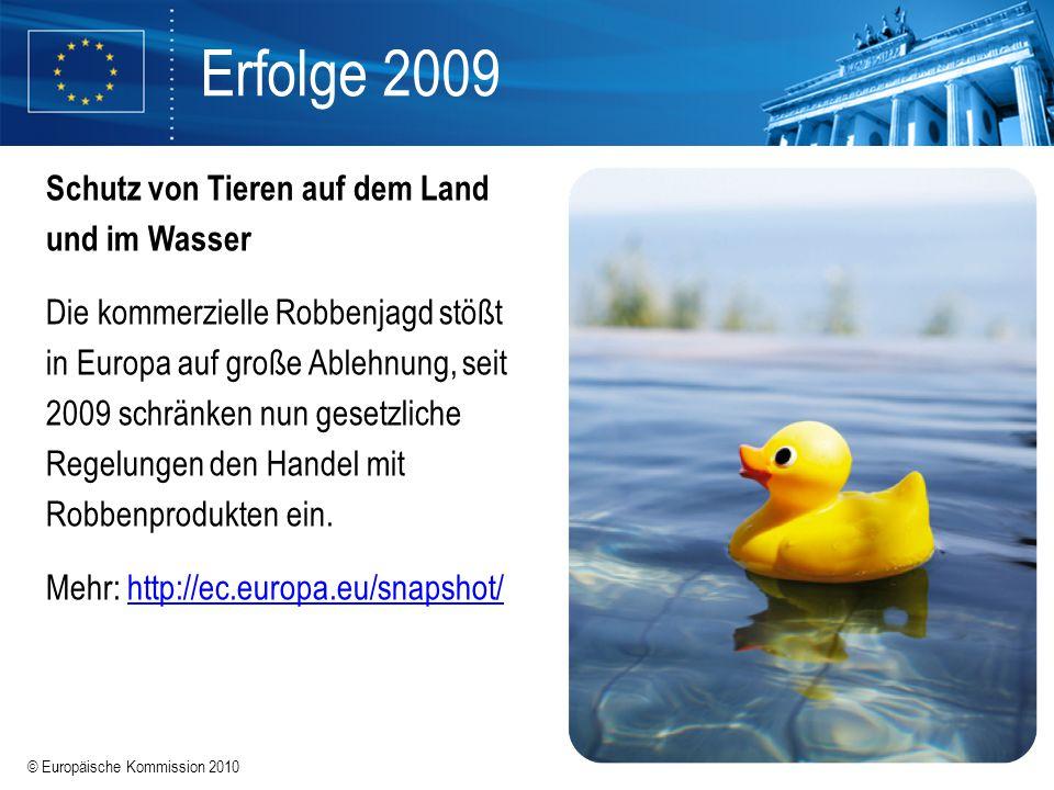 © Europäische Kommission 2010 Erfolge 2009 Schutz von Tieren auf dem Land und im Wasser Die kommerzielle Robbenjagd stößt in Europa auf große Ablehnun