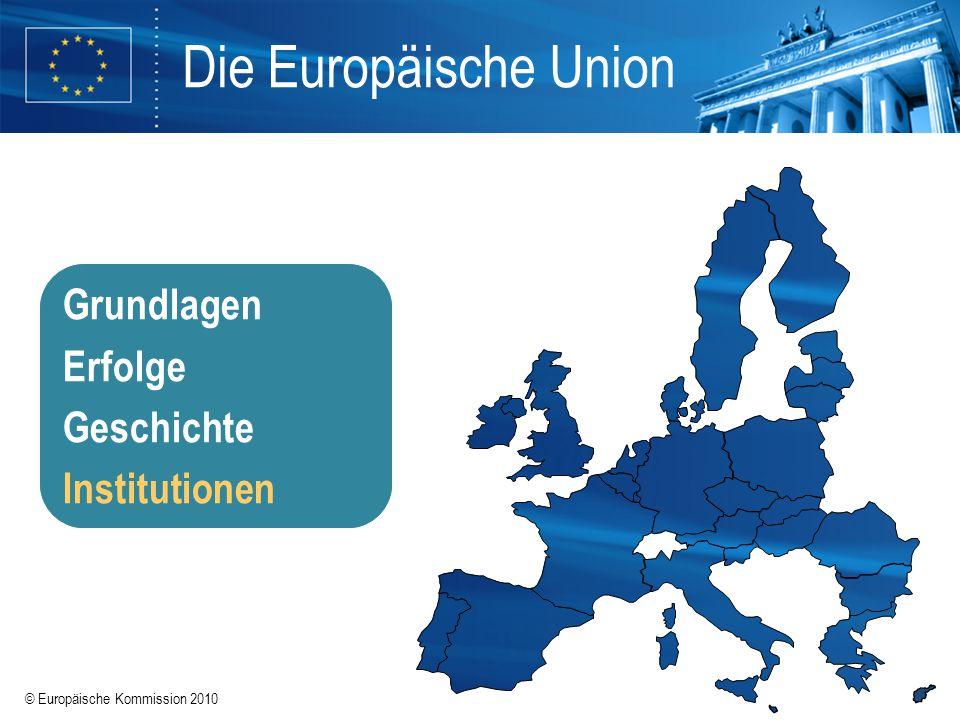 © Europäische Kommission 2010 Die Europäische Union Grundlagen Erfolge Geschichte Institutionen Grundlagen Erfolge Geschichte Institutionen