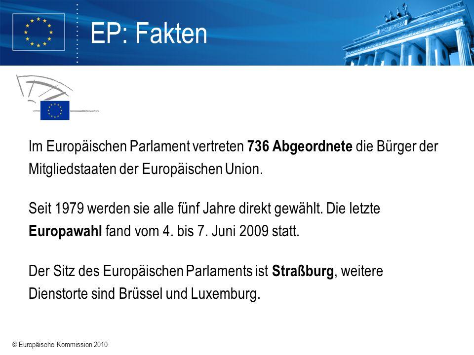 © Europäische Kommission 2010 EP: Fakten Im Europäischen Parlament vertreten 736 Abgeordnete die Bürger der Mitgliedstaaten der Europäischen Union. Se