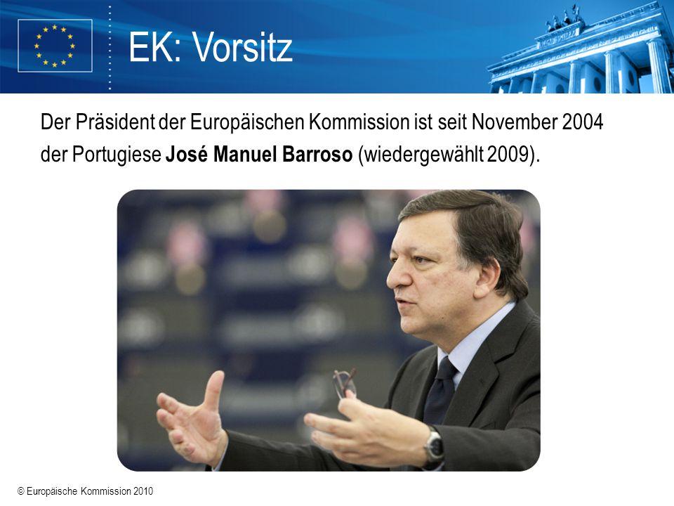 © Europäische Kommission 2010 EK: Vorsitz Der Präsident der Europäischen Kommission ist seit November 2004 der Portugiese José Manuel Barroso (wiederg