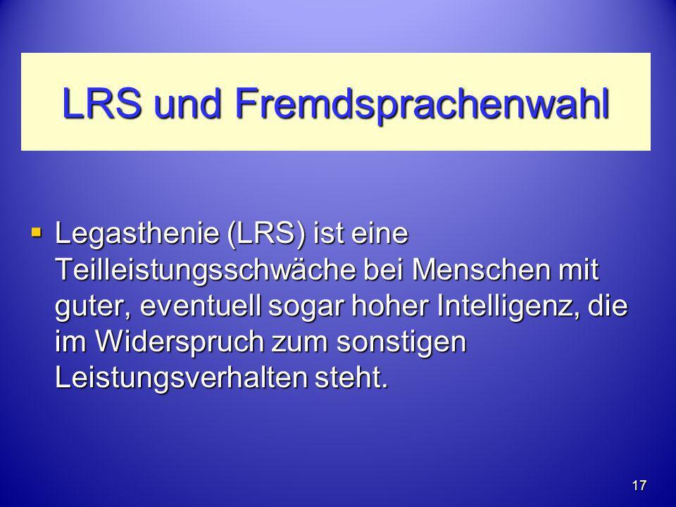 LRS und Fremdsprachenwahl  Legasthenie (LRS) ist eine Teilleistungsschwäche bei Menschen mit guter, eventuell sogar hoher Intelligenz, die im Widersp