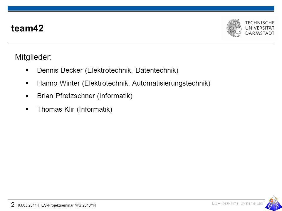 ES – Real-Time Systems Lab 2 | 03.03.2014 | ES-Projektseminar WS 2013/14 team42 Mitglieder:  Dennis Becker (Elektrotechnik, Datentechnik)  Hanno Winter (Elektrotechnik, Automatisierungstechnik)  Brian Pfretzschner (Informatik)  Thomas Klir (Informatik)
