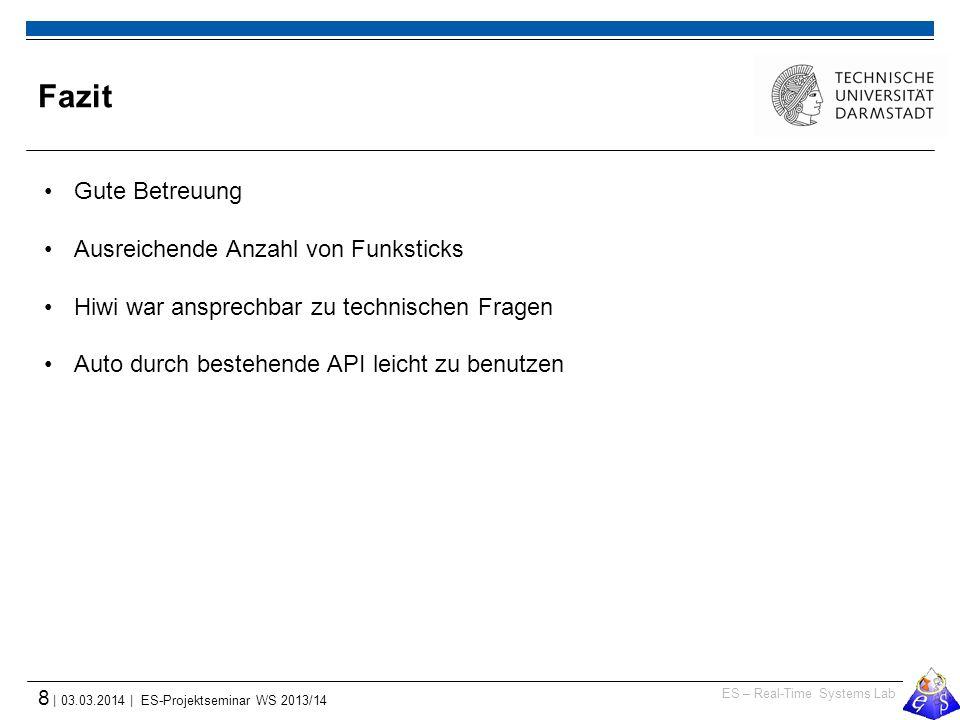 ES – Real-Time Systems Lab 8 | 03.03.2014 | ES-Projektseminar WS 2013/14 Fazit Gute Betreuung Ausreichende Anzahl von Funksticks Hiwi war ansprechbar zu technischen Fragen Auto durch bestehende API leicht zu benutzen