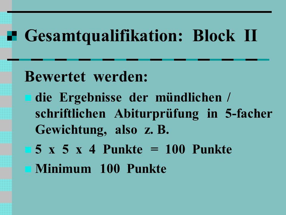 Gesamtqualifikation: Block II Bewertet werden: die Ergebnisse der mündlichen / schriftlichen Abiturprüfung in 5-facher Gewichtung, also z.